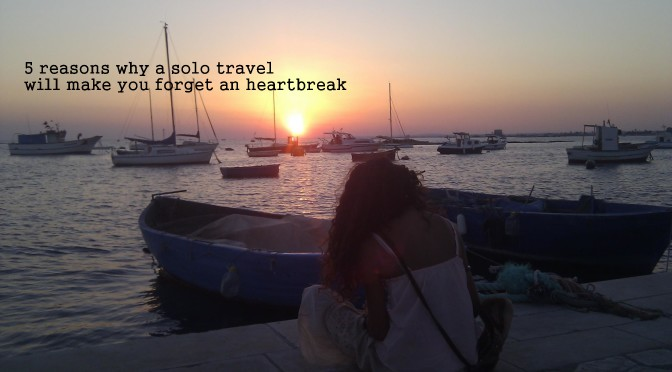 5 reasons why a solo travel will make you forget a heartbreak